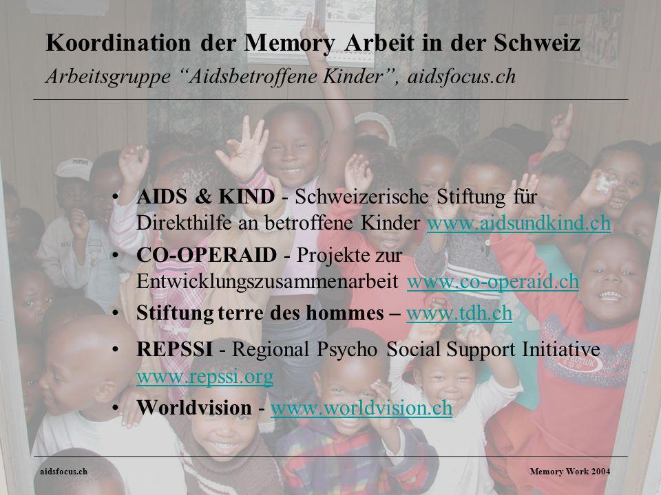 aidsfocus.ch Memory Work 2004 Koordination der Memory Arbeit in der Schweiz Arbeitsgruppe Aidsbetroffene Kinder , aidsfocus.ch AIDS & KIND - Schweizerische Stiftung für Direkthilfe an betroffene Kinder www.aidsundkind.chwww.aidsundkind.ch CO-OPERAID - Projekte zur Entwicklungszusammenarbeit www.co-operaid.chwww.co-operaid.ch Stiftung terre des hommes – www.tdh.chwww.tdh.ch REPSSI - Regional Psycho Social Support Initiative www.repssi.org www.repssi.org Worldvision - www.worldvision.chwww.worldvision.ch