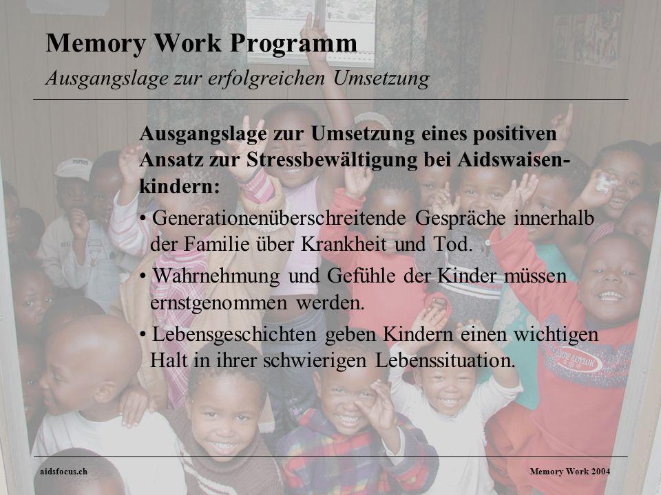 aidsfocus.ch Memory Work 2004 Memory Work Programm Ausgangslage zur erfolgreichen Umsetzung Ausgangslage zur Umsetzung eines positiven Ansatz zur Stressbewältigung bei Aidswaisen- kindern: Generationenüberschreitende Gespräche innerhalb der Familie über Krankheit und Tod.