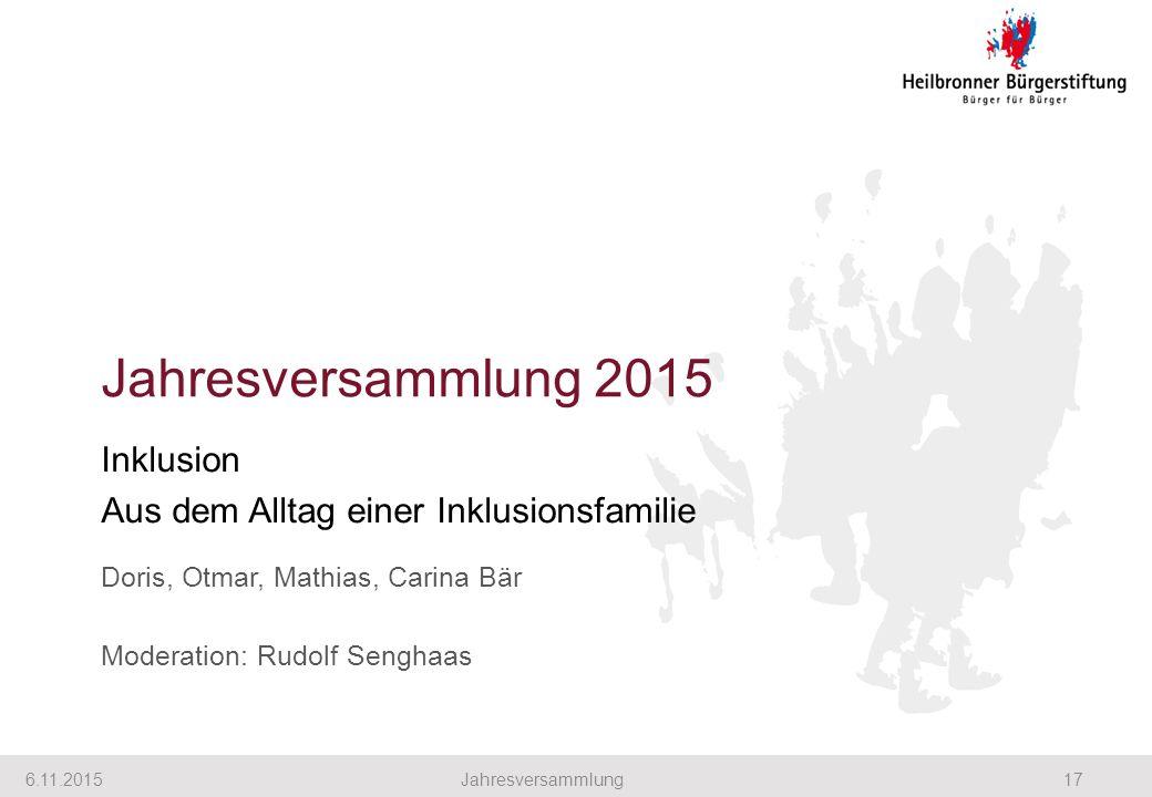 Jahresversammlung 2015 Inklusion Aus dem Alltag einer Inklusionsfamilie Doris, Otmar, Mathias, Carina Bär Moderation: Rudolf Senghaas 6.11.201517Jahresversammlung