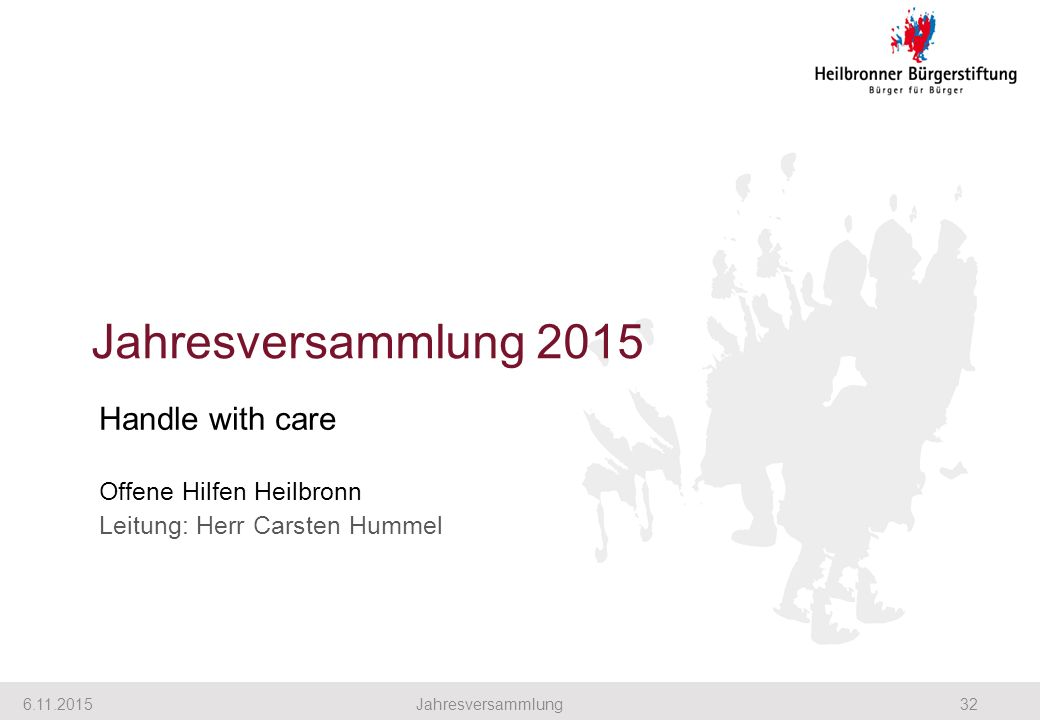Jahresversammlung 2015 6.11.201532Jahresversammlung Handle with care Offene Hilfen Heilbronn Leitung: Herr Carsten Hummel
