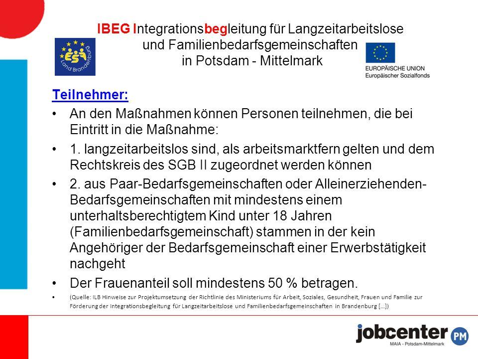 IBEG Integrationsbegleitung für Langzeitarbeitslose und Familienbedarfsgemeinschaften in Potsdam - Mittelmark Ihre Ansprechpartnerinnen: Anne Fehse  033841-91819  Anne.Fehse@potsdam- mittelmark.de Nicole Prüter  033841-91848  Nicole.Prueter@potsdam- mittelmark.de Fundstellen http://www.ilb.de/de/arbeitsfoerderung/aktive _arbeit_programme/integrationsbegleitung/in dex.htmlhttp://www.ilb.de/de/arbeitsfoerderung/aktive _arbeit_programme/integrationsbegleitung/in dex.html https://www.zab- arbeit.de/de/Beratung/Integration-in- Arbeit/Beratung-zu- F%C3%B6rderprogrammen/Integrationsbegl eitung-vonhttps://www.zab- arbeit.de/de/Beratung/Integration-in- Arbeit/Beratung-zu- F%C3%B6rderprogrammen/Integrationsbegl eitung-von http://www.potsdam- mittelmark.de/de/wirtschaft-arbeit/jobcenter- maia/angebote-und-projekte/#c642http://www.potsdam- mittelmark.de/de/wirtschaft-arbeit/jobcenter- maia/angebote-und-projekte/#c642 http://www.maz-online.de/Lokales/Potsdam- Mittelmark/Individuelle-Begleitung-in-Bad- Belzighttp://www.maz-online.de/Lokales/Potsdam- Mittelmark/Individuelle-Begleitung-in-Bad- Belzig