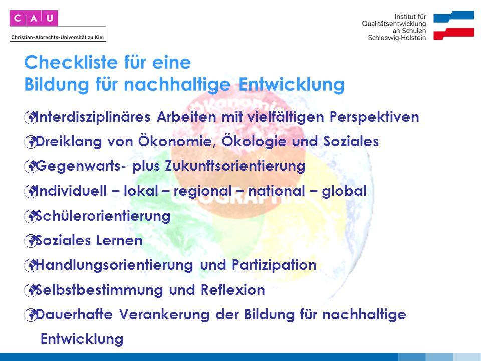 Checkliste für eine Bildung für nachhaltige Entwicklung Interdisziplinäres Arbeiten mit vielfältigen Perspektiven Dreiklang von Ökonomie, Ökologie und Soziales Gegenwarts- plus Zukunftsorientierung Individuell – lokal – regional – national – global Schülerorientierung Soziales Lernen Handlungsorientierung und Partizipation Selbstbestimmung und Reflexion Dauerhafte Verankerung der Bildung für nachhaltige Entwicklung