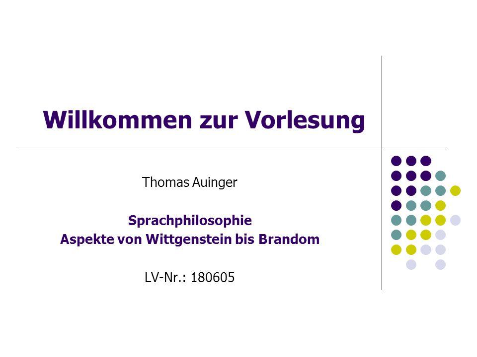 Willkommen zur Vorlesung Thomas Auinger Sprachphilosophie Aspekte von Wittgenstein bis Brandom LV-Nr.: 180605
