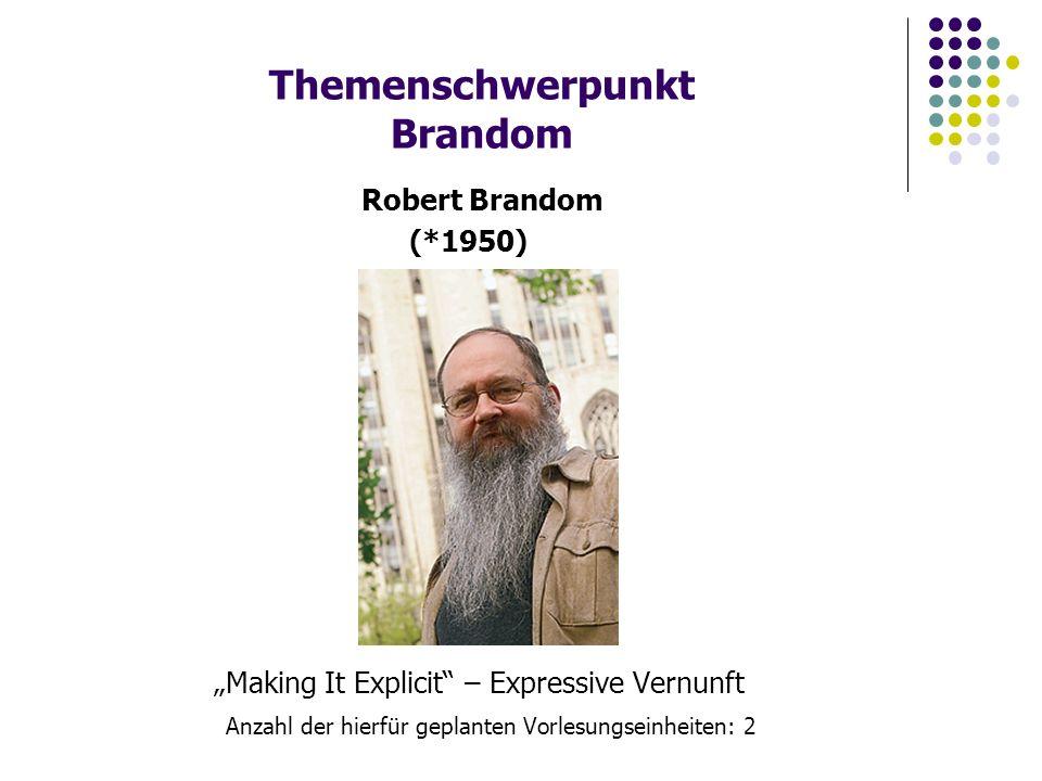 """Themenschwerpunkt Brandom """"Making It Explicit – Expressive Vernunft Anzahl der hierfür geplanten Vorlesungseinheiten: 2 Robert Brandom (*1950)"""