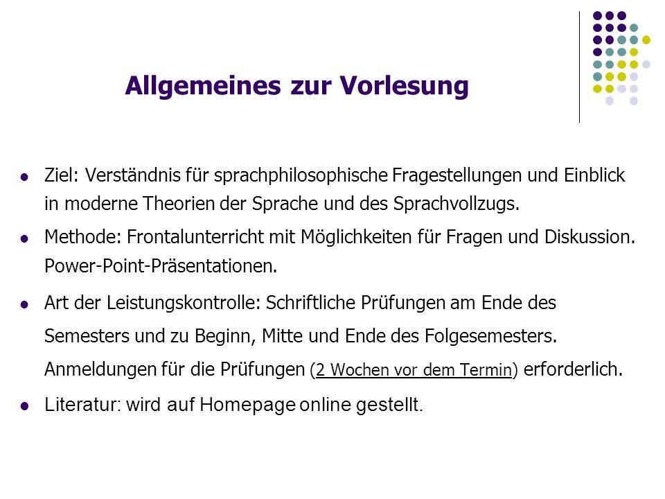 Allgemeines zur Vorlesung Ziel: Verständnis für sprachphilosophische Fragestellungen und Einblick in moderne Theorien der Sprache und des Sprachvollzugs.