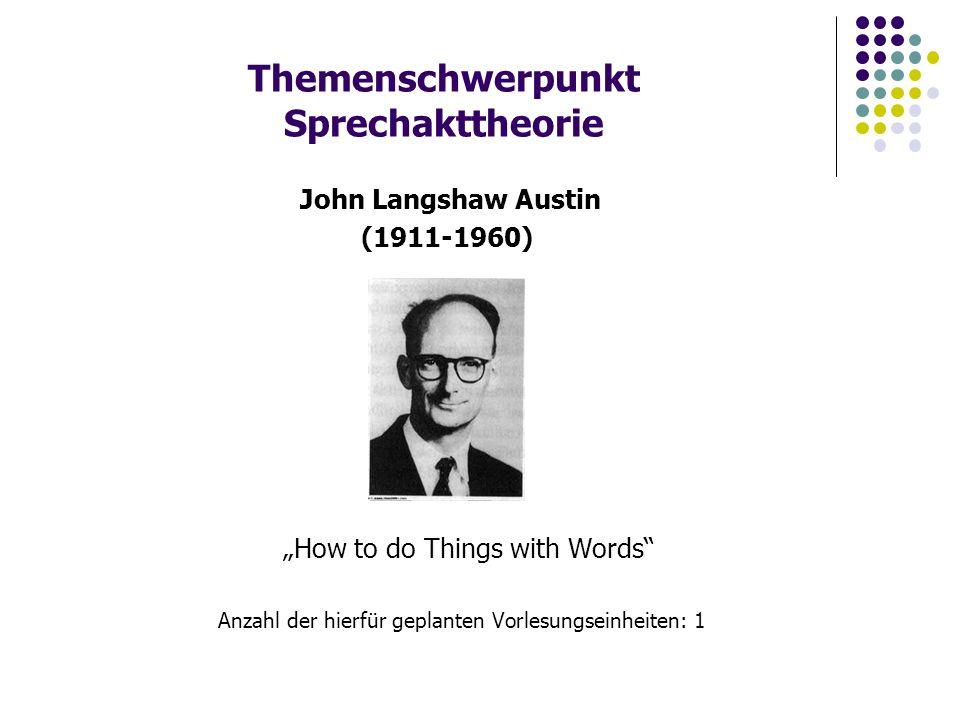 """Themenschwerpunkt Sprechakttheorie """"How to do Things with Words Anzahl der hierfür geplanten Vorlesungseinheiten: 1 John Langshaw Austin (1911-1960)"""