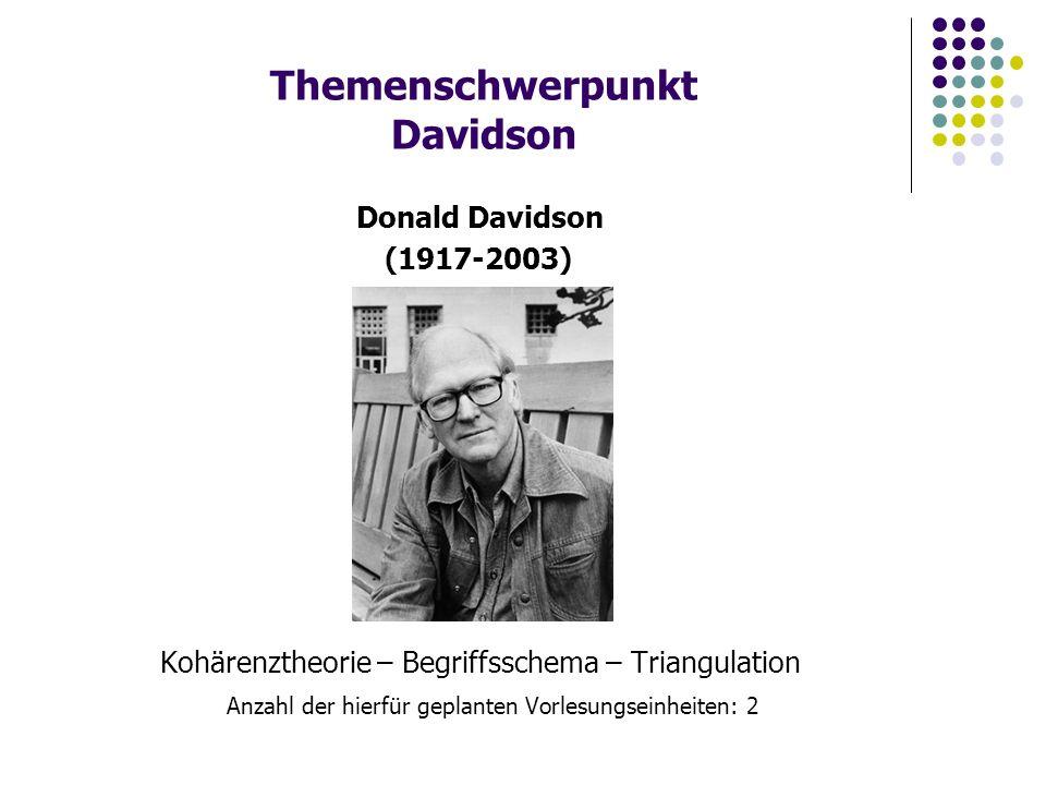 Themenschwerpunkt Davidson Kohärenztheorie – Begriffsschema – Triangulation Anzahl der hierfür geplanten Vorlesungseinheiten: 2 Donald Davidson (1917-2003)