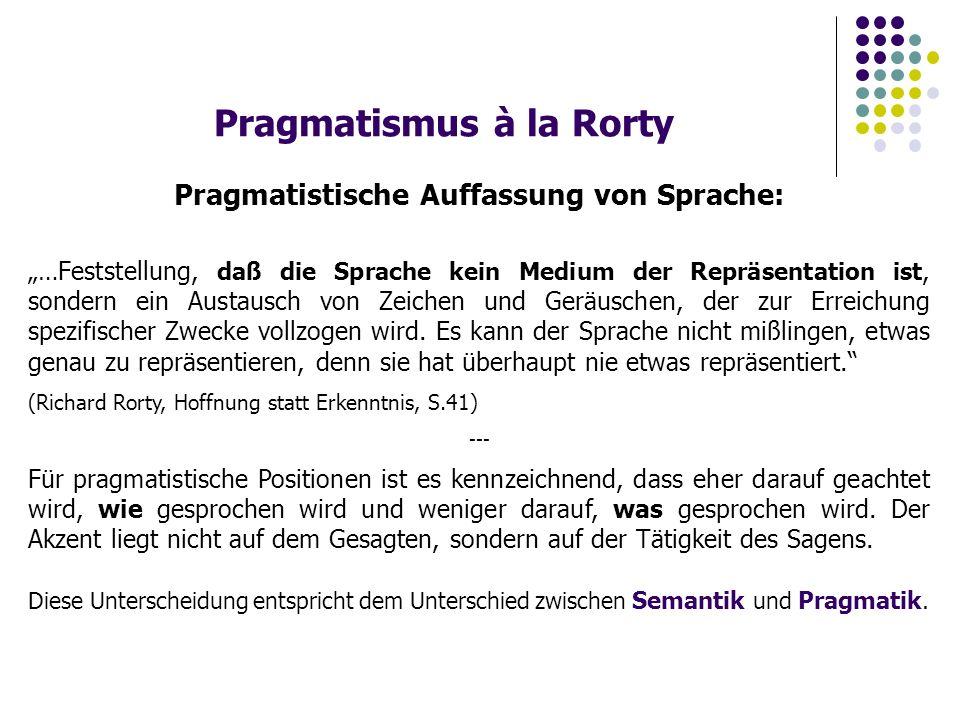 """Pragmatismus à la Rorty Pragmatistische Auffassung von Sprache: """"…Feststellung, daß die Sprache kein Medium der Repräsentation ist, sondern ein Austausch von Zeichen und Geräuschen, der zur Erreichung spezifischer Zwecke vollzogen wird."""