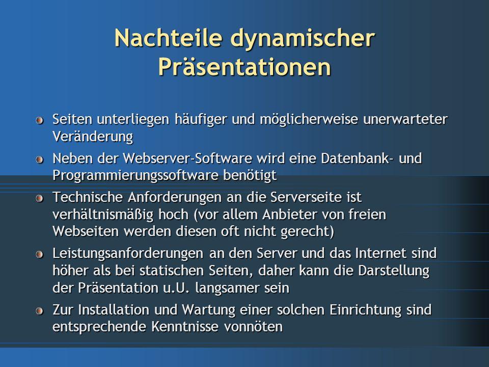 Vorteile dynamischer Präsentationen II Zentrale Bearbeitung von Daten und Inhalten zu jeder Zeit und von jedem Internetzugang möglich Vorteile durch programmierbare Logik: Vielfältige Möglichkeiten für Benutzer-/Server- Interaktionen sowohl auf der Betrachter- als auch auf der Dateneingabeseite Möglichkeit für fein-abgestimmte Benutzungs- und Zugangsrechte Datenvalidierung und -verifikation Vielfältige Datensicherungs- und Protokollierungs- möglichkeiten