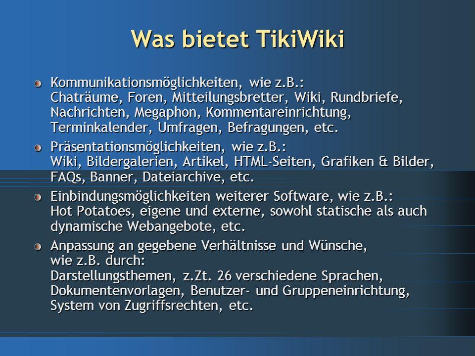 Was ist TikiWiki Web-basierte Kommunikationsplattform zur Erstellung von Webpräsentationen vielfältiger Art GNU-LGPL Lizenz: komplett freie Verwendung der Software oder einzelner Teile daraus Open Source: jedeR kann den Programmcode einsehen (Sicherheit!) oder anpassen Internationale Gemeinschaft von z.Zt.