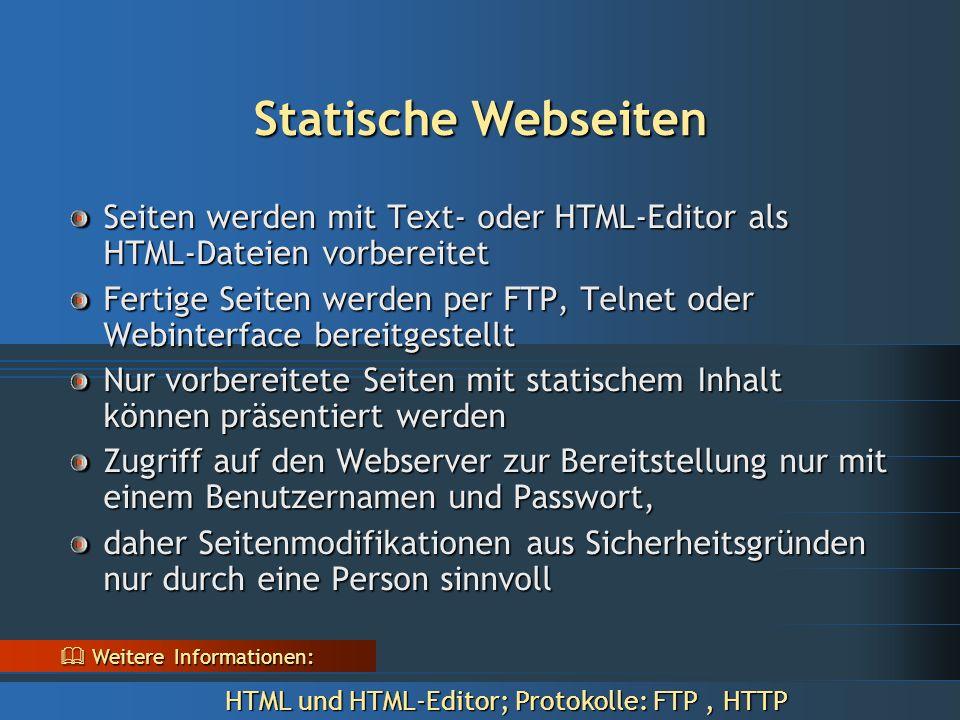 Statische Webseiten Seiten werden mit Text- oder HTML-Editor als HTML-Dateien vorbereitet Fertige Seiten werden per FTP, Telnet oder Webinterface bereitgestellt Nur vorbereitete Seiten mit statischem Inhalt können präsentiert werden Zugriff auf den Webserver zur Bereitstellung nur mit einem Benutzernamen und Passwort, daher Seitenmodifikationen aus Sicherheitsgründen nur durch eine Person sinnvoll  Weitere Informationen: HTML und HTML-Editor; Protokolle: FTP, HTTP