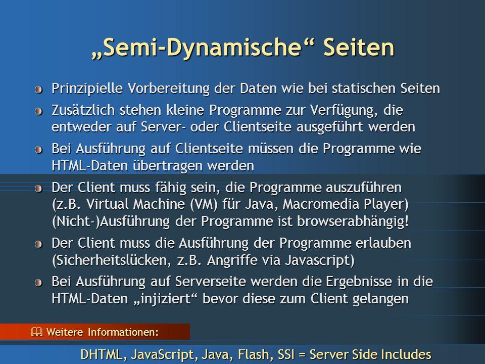 """""""Semi-Dynamische Seiten Prinzipielle Vorbereitung der Daten wie bei statischen Seiten Zusätzlich stehen kleine Programme zur Verfügung, die entweder auf Server- oder Clientseite ausgeführt werden Bei Ausführung auf Clientseite müssen die Programme wie HTML-Daten übertragen werden Der Client muss fähig sein, die Programme auszuführen (z.B."""