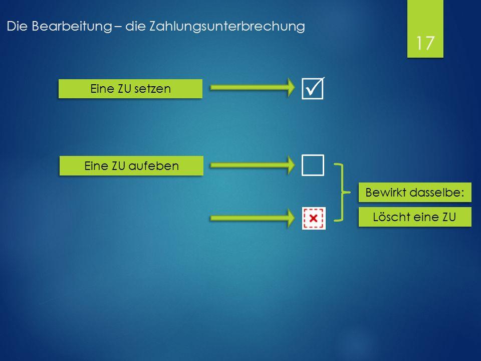 Die Bearbeitung – die Zahlungsunterbrechung  Eine ZU setzen Eine ZU aufeben Bewirkt dasselbe: Löscht eine ZU 17