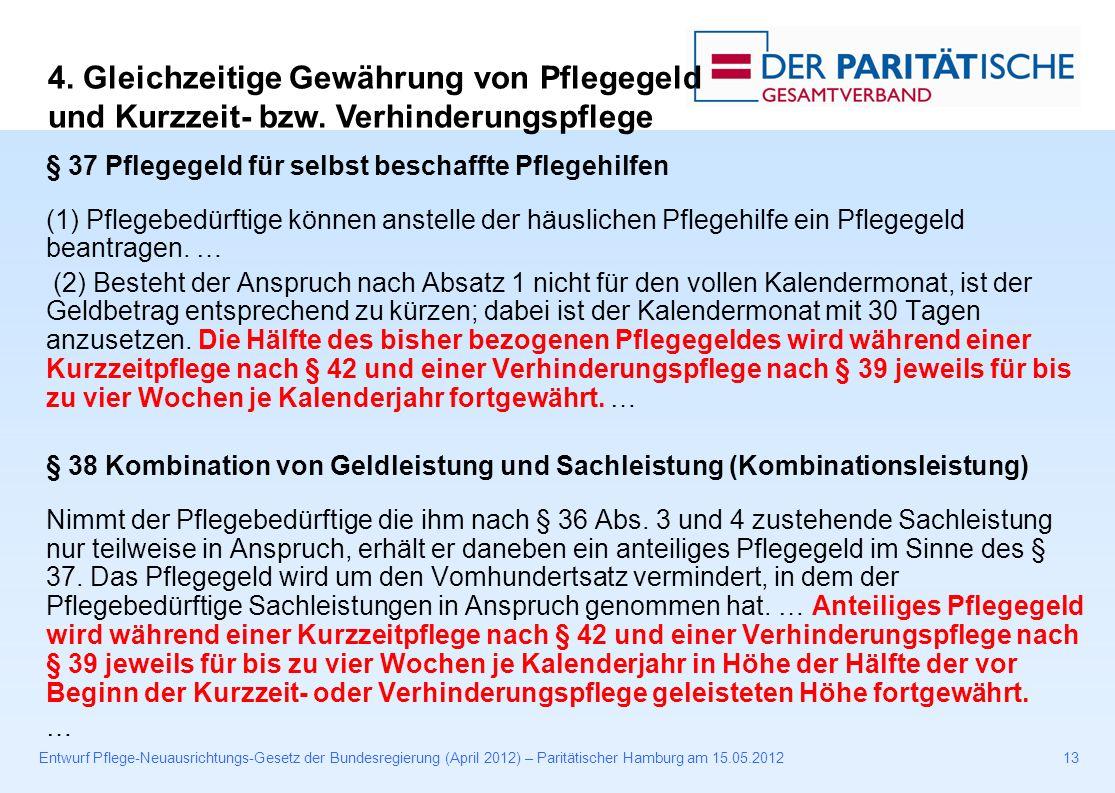 Entwurf Pflege-Neuausrichtungs-Gesetz der Bundesregierung (April 2012) – Paritätischer Hamburg am 15.05.201213 § 37 Pflegegeld für selbst beschaffte Pflegehilfen (1) Pflegebedürftige können anstelle der häuslichen Pflegehilfe ein Pflegegeld beantragen.