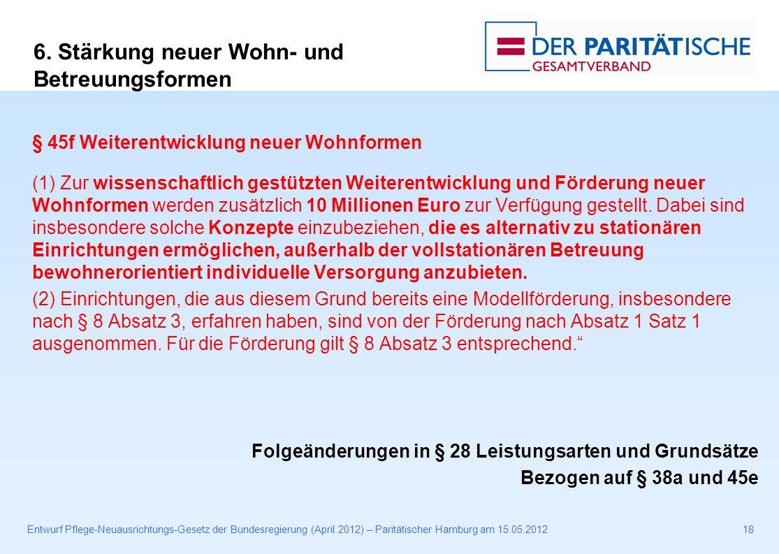 Entwurf Pflege-Neuausrichtungs-Gesetz der Bundesregierung (April 2012) – Paritätischer Hamburg am 15.05.201218 § 45f Weiterentwicklung neuer Wohnformen (1) Zur wissenschaftlich gestützten Weiterentwicklung und Förderung neuer Wohnformen werden zusätzlich 10 Millionen Euro zur Verfügung gestellt.