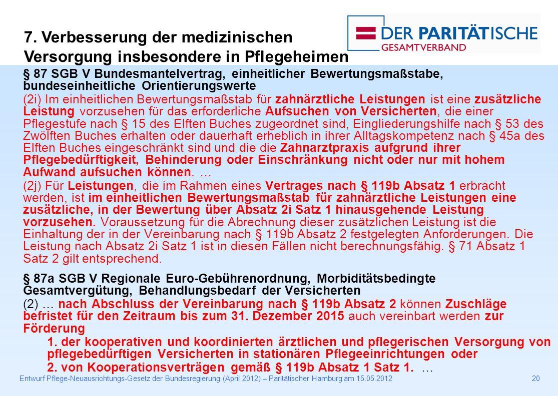 Entwurf Pflege-Neuausrichtungs-Gesetz der Bundesregierung (April 2012) – Paritätischer Hamburg am 15.05.201220 § 87 SGB V Bundesmantelvertrag, einheitlicher Bewertungsmaßstabe, bundeseinheitliche Orientierungswerte (2i) Im einheitlichen Bewertungsmaßstab für zahnärztliche Leistungen ist eine zusätzliche Leistung vorzusehen für das erforderliche Aufsuchen von Versicherten, die einer Pflegestufe nach § 15 des Elften Buches zugeordnet sind, Eingliederungshilfe nach § 53 des Zwölften Buches erhalten oder dauerhaft erheblich in ihrer Alltagskompetenz nach § 45a des Elften Buches eingeschränkt sind und die die Zahnarztpraxis aufgrund ihrer Pflegebedürftigkeit, Behinderung oder Einschränkung nicht oder nur mit hohem Aufwand aufsuchen können.