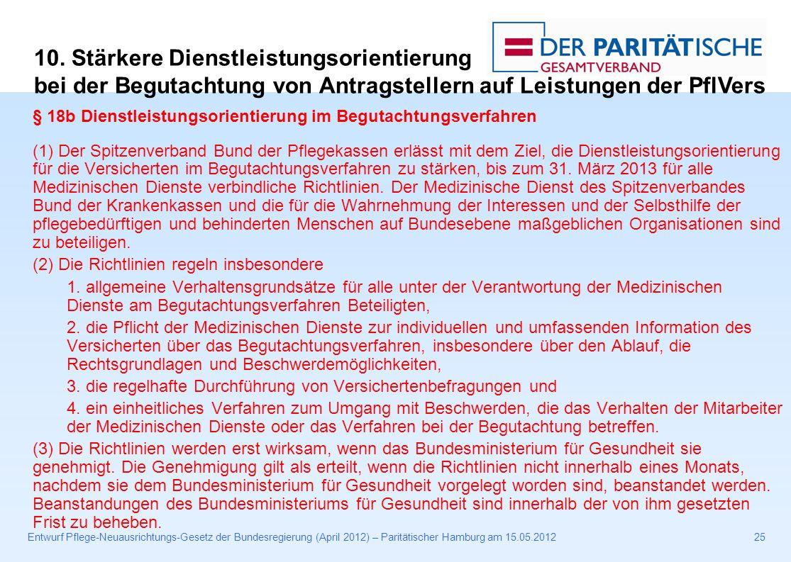 Entwurf Pflege-Neuausrichtungs-Gesetz der Bundesregierung (April 2012) – Paritätischer Hamburg am 15.05.201225 § 18b Dienstleistungsorientierung im Begutachtungsverfahren (1) Der Spitzenverband Bund der Pflegekassen erlässt mit dem Ziel, die Dienstleistungsorientierung für die Versicherten im Begutachtungsverfahren zu stärken, bis zum 31.