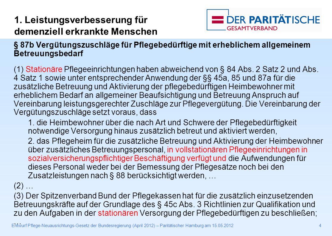 Entwurf Pflege-Neuausrichtungs-Gesetz der Bundesregierung (April 2012) – Paritätischer Hamburg am 15.05.20124 § 87b Vergütungszuschläge für Pflegebedürftige mit erheblichem allgemeinem Betreuungsbedarf (1) Stationäre Pflegeeinrichtungen haben abweichend von § 84 Abs.