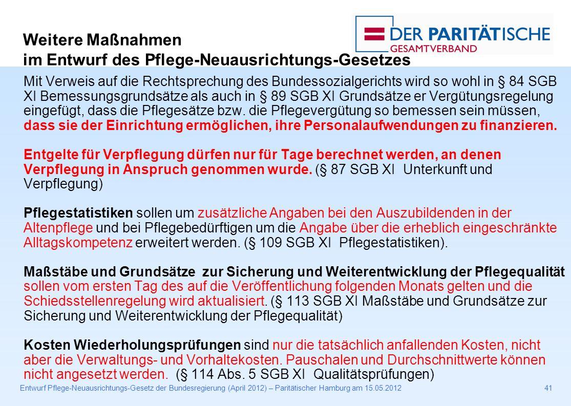 Entwurf Pflege-Neuausrichtungs-Gesetz der Bundesregierung (April 2012) – Paritätischer Hamburg am 15.05.201241 Mit Verweis auf die Rechtsprechung des Bundessozialgerichts wird so wohl in § 84 SGB XI Bemessungsgrundsätze als auch in § 89 SGB XI Grundsätze er Vergütungsregelung eingefügt, dass die Pflegesätze bzw.