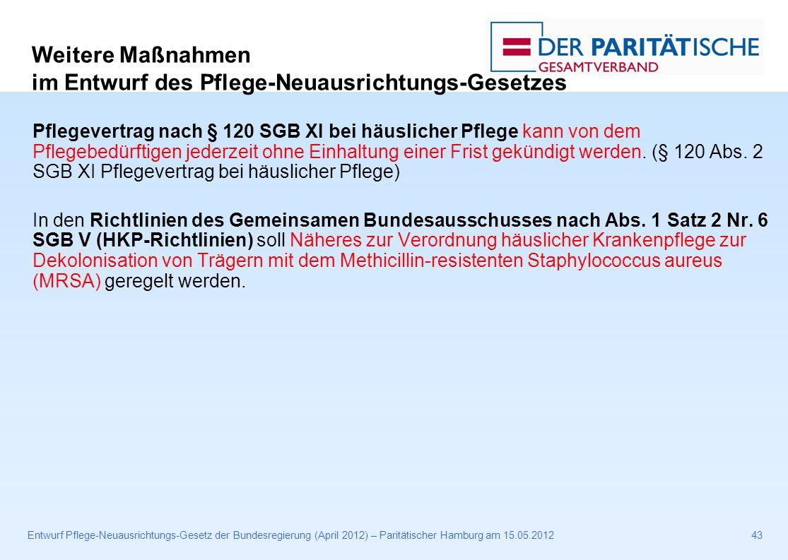 Entwurf Pflege-Neuausrichtungs-Gesetz der Bundesregierung (April 2012) – Paritätischer Hamburg am 15.05.201243 Pflegevertrag nach § 120 SGB XI bei häuslicher Pflege kann von dem Pflegebedürftigen jederzeit ohne Einhaltung einer Frist gekündigt werden.
