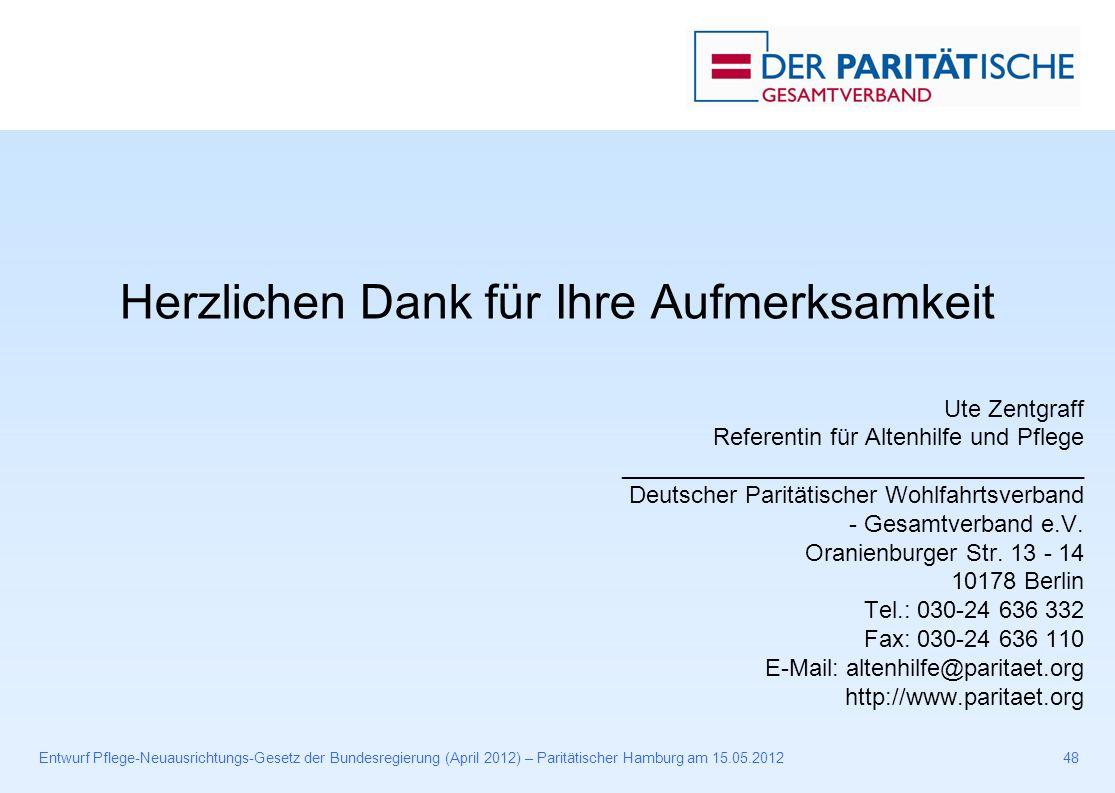 Entwurf Pflege-Neuausrichtungs-Gesetz der Bundesregierung (April 2012) – Paritätischer Hamburg am 15.05.201248 Herzlichen Dank für Ihre Aufmerksamkeit Ute Zentgraff Referentin für Altenhilfe und Pflege ___________________________________ Deutscher Paritätischer Wohlfahrtsverband - Gesamtverband e.V.