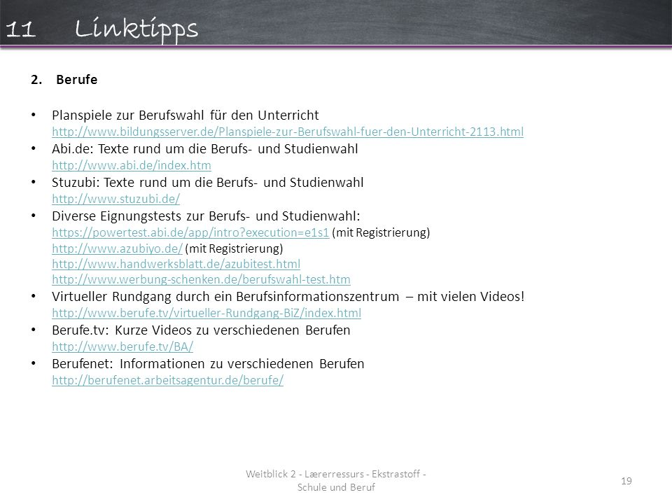 Weitblick 2 - Lærerressurs - Ekstrastoff - Schule und Beruf 19 11Linktipps 2.Berufe Planspiele zur Berufswahl für den Unterricht http://www.bildungsserver.de/Planspiele-zur-Berufswahl-fuer-den-Unterricht-2113.html http://www.bildungsserver.de/Planspiele-zur-Berufswahl-fuer-den-Unterricht-2113.html Abi.de: Texte rund um die Berufs- und Studienwahl http://www.abi.de/index.htm http://www.abi.de/index.htm Stuzubi: Texte rund um die Berufs- und Studienwahl http://www.stuzubi.de/ http://www.stuzubi.de/ Diverse Eignungstests zur Berufs- und Studienwahl: https://powertest.abi.de/app/intro?execution=e1s1 (mit Registrierung) http://www.azubiyo.de/ (mit Registrierung) http://www.handwerksblatt.de/azubitest.html http://www.werbung-schenken.de/berufswahl-test.htm https://powertest.abi.de/app/intro?execution=e1s1 http://www.azubiyo.de/ http://www.handwerksblatt.de/azubitest.html http://www.werbung-schenken.de/berufswahl-test.htm Virtueller Rundgang durch ein Berufsinformationszentrum – mit vielen Videos.