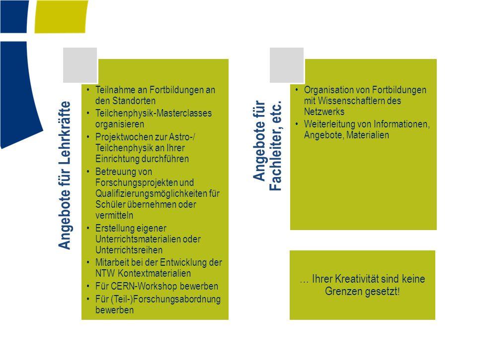 Angebote für Lehrkräfte Teilnahme an Fortbildungen an den Standorten Teilchenphysik-Masterclasses organisieren Projektwochen zur Astro-/ Teilchenphysik an Ihrer Einrichtung durchführen Betreuung von Forschungsprojekten und Qualifizierungsmöglichkeiten für Schüler übernehmen oder vermitteln Erstellung eigener Unterrichtsmaterialien oder Unterrichtsreihen Mitarbeit bei der Entwicklung der NTW Kontextmaterialien Für CERN-Workshop bewerben Für (Teil-)Forschungsabordnung bewerben Angebote für Fachleiter, etc.
