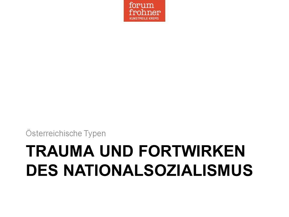TRAUMA UND FORTWIRKEN DES NATIONALSOZIALISMUS Österreichische Typen