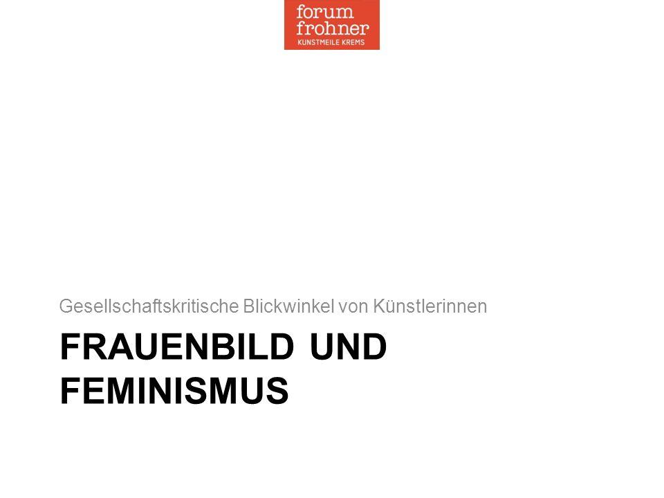 FRAUENBILD UND FEMINISMUS Gesellschaftskritische Blickwinkel von Künstlerinnen