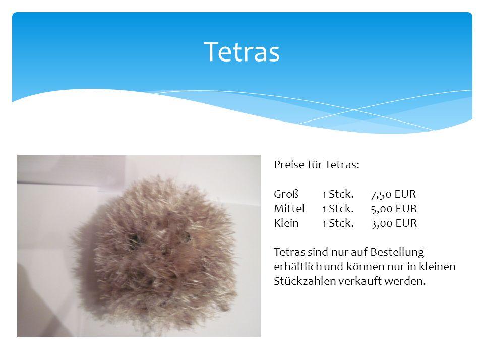 Tetras Preise für Tetras: Groß 1 Stck.7,50 EUR Mittel1 Stck.5,00 EUR Klein1 Stck.3,00 EUR Tetras sind nur auf Bestellung erhältlich und können nur in kleinen Stückzahlen verkauft werden.