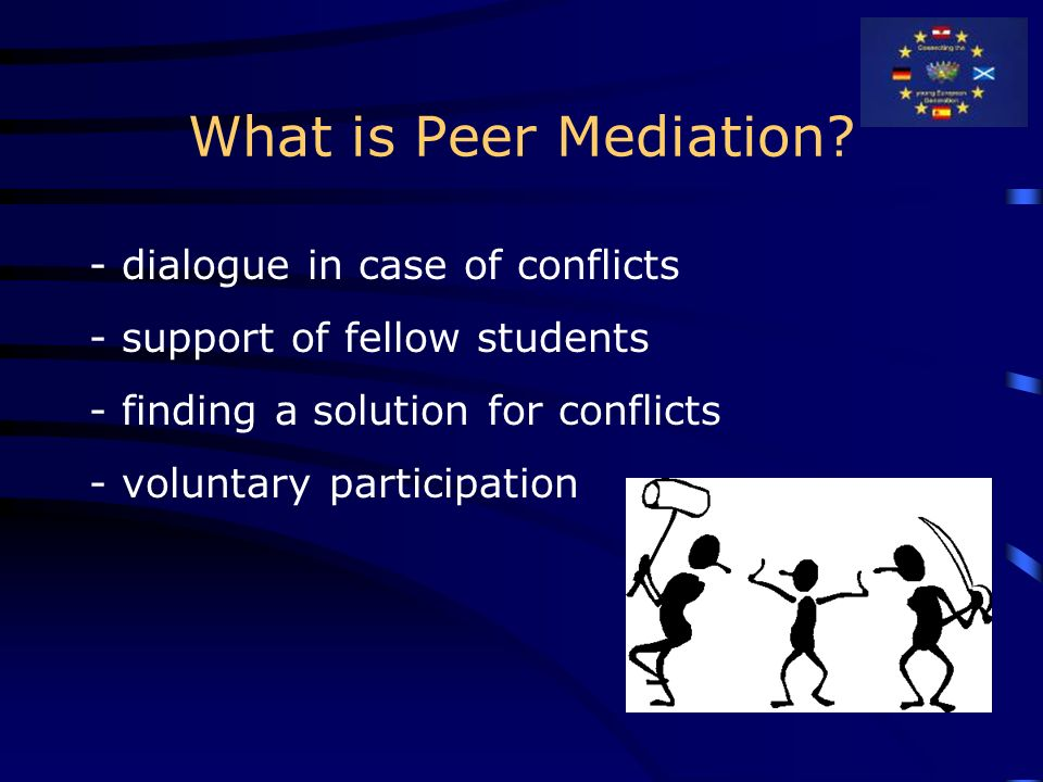 What is Peer Mediation? - dialogue in case of conflicts - support of fellow students - finding a solution for conflicts - voluntary participation