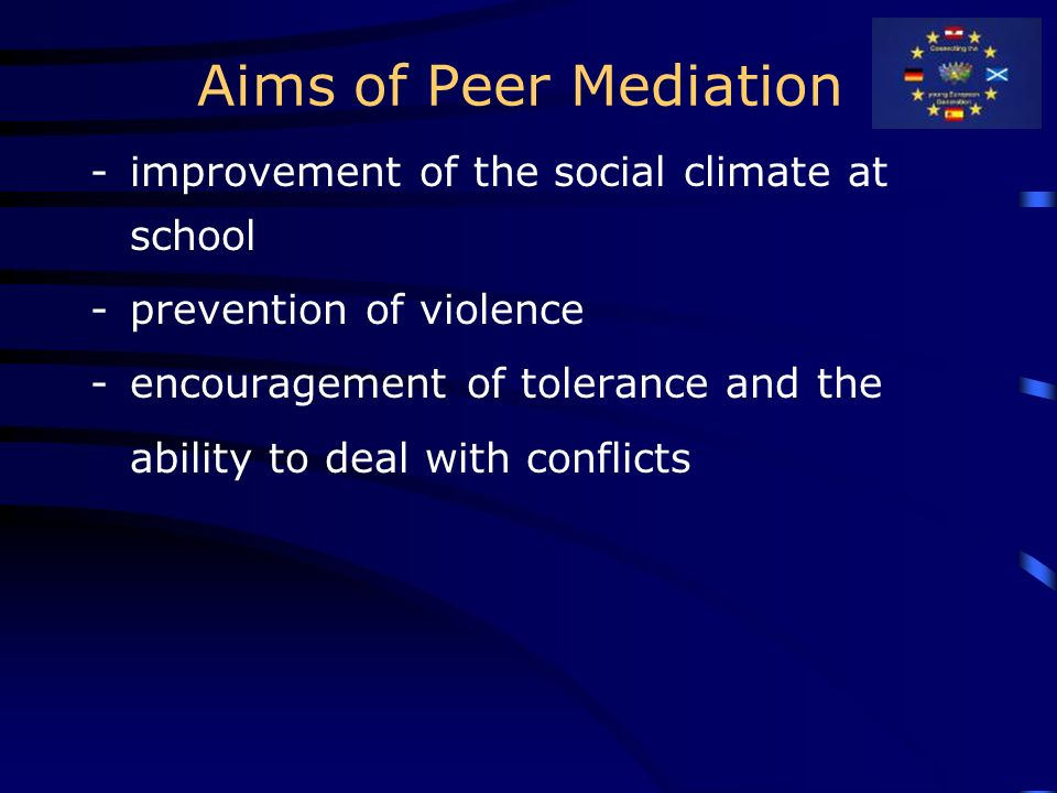 Aims of Peer Mediation -improvement of the social climate at school -prevention of violence -encouragement of tolerance and the ability to deal with conflicts
