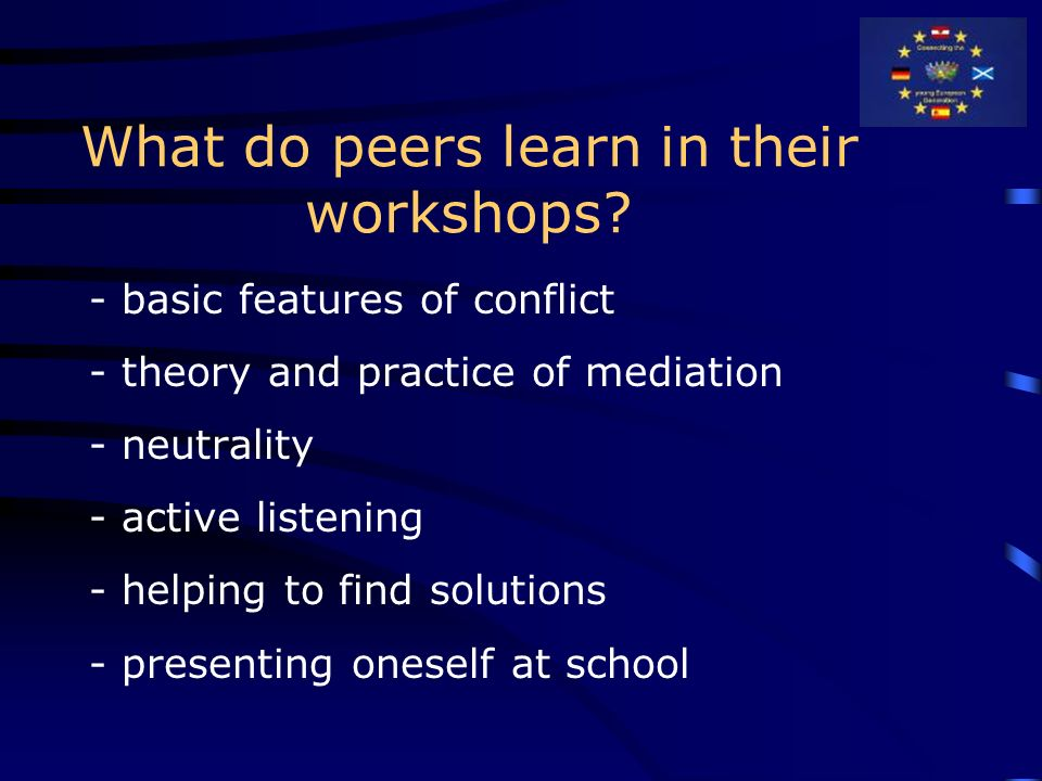 What do peers learn in their workshops? - basic features of conflict - theory and practice of mediation - neutrality - active listening - helping to f
