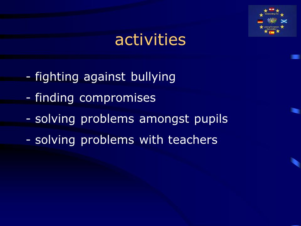 activities - fighting against bullying - finding compromises - solving problems amongst pupils - solving problems with teachers