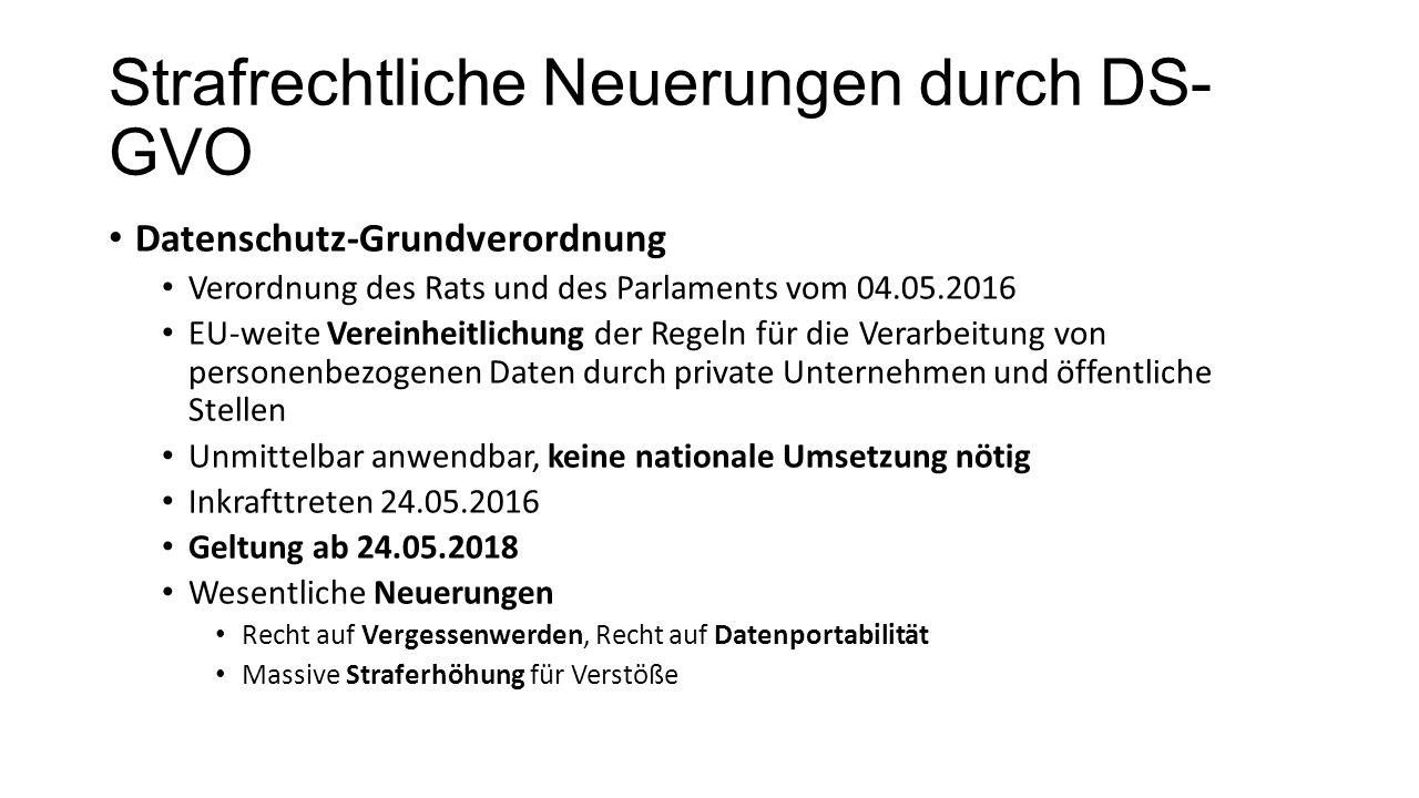 Strafrechtliche Neuerungen durch DS- GVO Datenschutz-Grundverordnung Verordnung des Rats und des Parlaments vom 04.05.2016 EU-weite Vereinheitlichung der Regeln für die Verarbeitung von personenbezogenen Daten durch private Unternehmen und öffentliche Stellen Unmittelbar anwendbar, keine nationale Umsetzung nötig Inkrafttreten 24.05.2016 Geltung ab 24.05.2018 Wesentliche Neuerungen Recht auf Vergessenwerden, Recht auf Datenportabilität Massive Straferhöhung für Verstöße