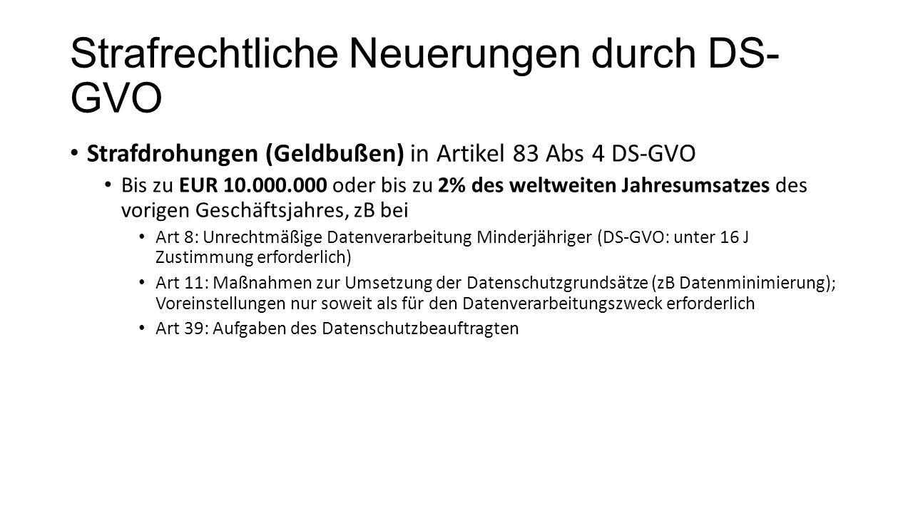 Strafrechtliche Neuerungen durch DS- GVO Strafdrohungen (Geldbußen) in Artikel 83 Abs 4 DS-GVO Bis zu EUR 10.000.000 oder bis zu 2% des weltweiten Jahresumsatzes des vorigen Geschäftsjahres, zB bei Art 8: Unrechtmäßige Datenverarbeitung Minderjähriger (DS-GVO: unter 16 J Zustimmung erforderlich) Art 11: Maßnahmen zur Umsetzung der Datenschutzgrundsätze (zB Datenminimierung); Voreinstellungen nur soweit als für den Datenverarbeitungszweck erforderlich Art 39: Aufgaben des Datenschutzbeauftragten