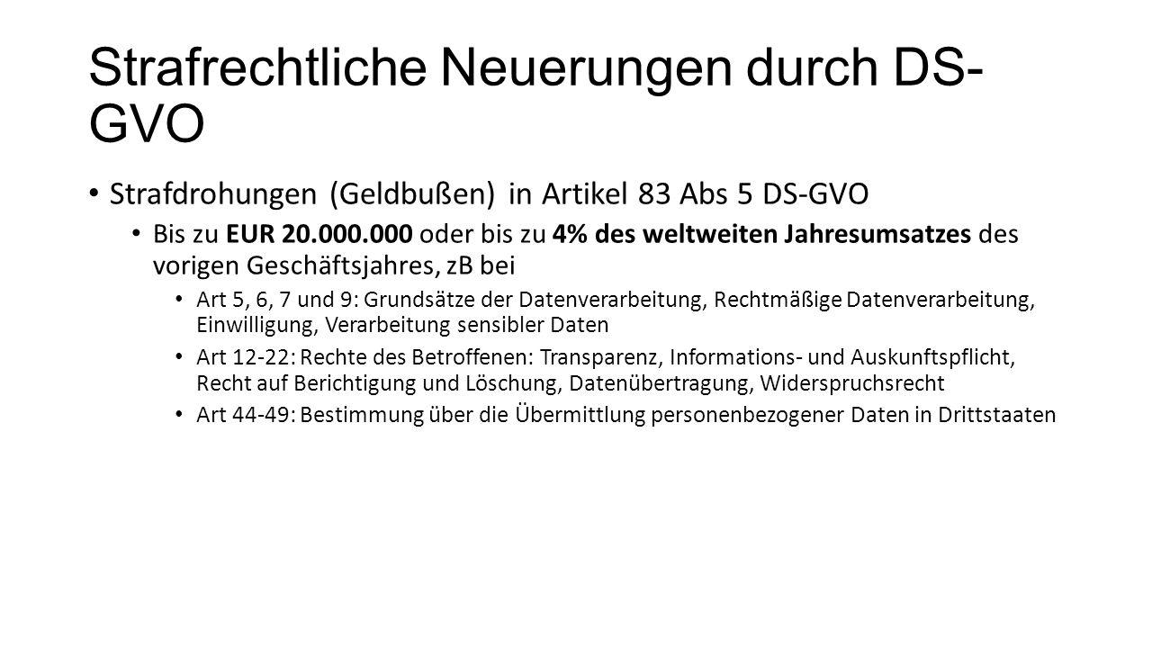 Strafrechtliche Neuerungen durch DS- GVO Strafdrohungen (Geldbußen) in Artikel 83 Abs 5 DS-GVO Bis zu EUR 20.000.000 oder bis zu 4% des weltweiten Jahresumsatzes des vorigen Geschäftsjahres, zB bei Art 5, 6, 7 und 9: Grundsätze der Datenverarbeitung, Rechtmäßige Datenverarbeitung, Einwilligung, Verarbeitung sensibler Daten Art 12-22: Rechte des Betroffenen: Transparenz, Informations- und Auskunftspflicht, Recht auf Berichtigung und Löschung, Datenübertragung, Widerspruchsrecht Art 44-49: Bestimmung über die Übermittlung personenbezogener Daten in Drittstaaten