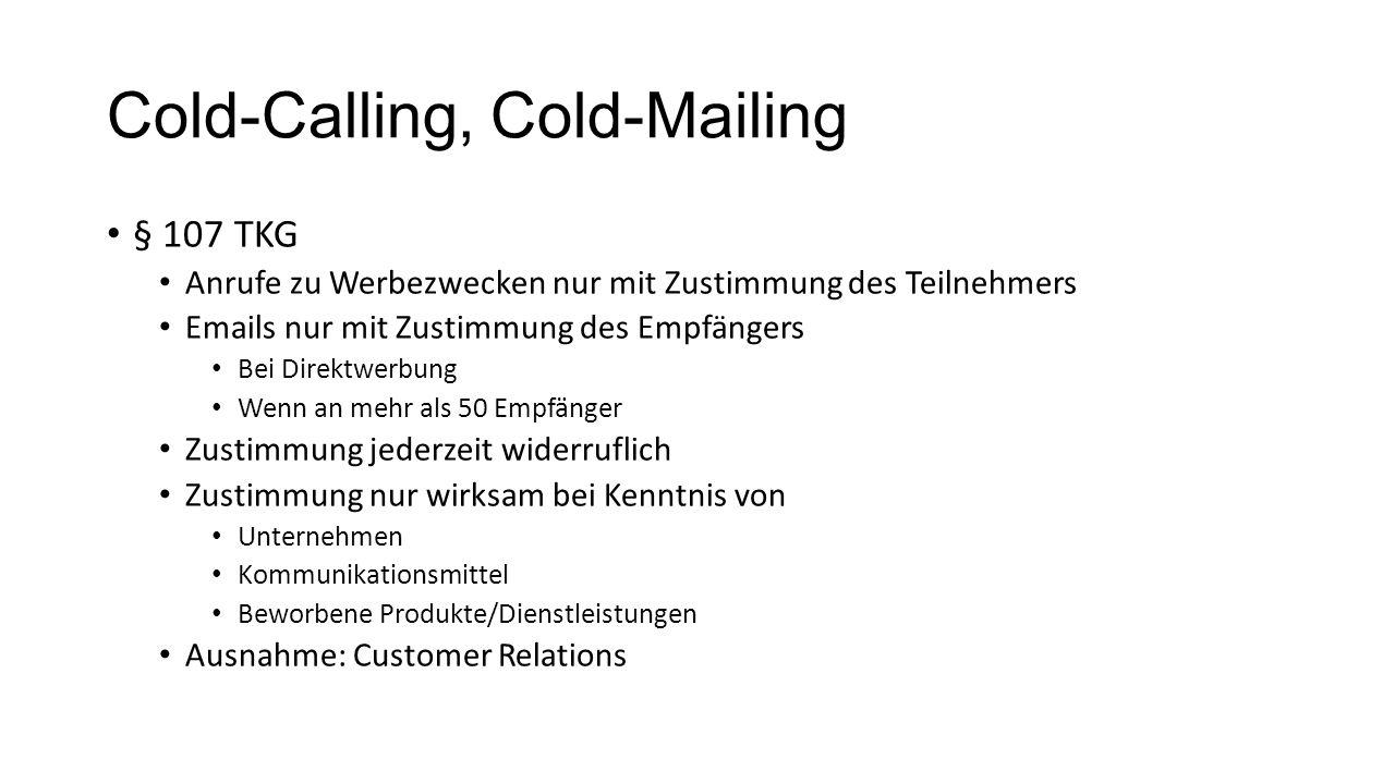 Cold-Calling, Cold-Mailing § 107 TKG Anrufe zu Werbezwecken nur mit Zustimmung des Teilnehmers Emails nur mit Zustimmung des Empfängers Bei Direktwerbung Wenn an mehr als 50 Empfänger Zustimmung jederzeit widerruflich Zustimmung nur wirksam bei Kenntnis von Unternehmen Kommunikationsmittel Beworbene Produkte/Dienstleistungen Ausnahme: Customer Relations