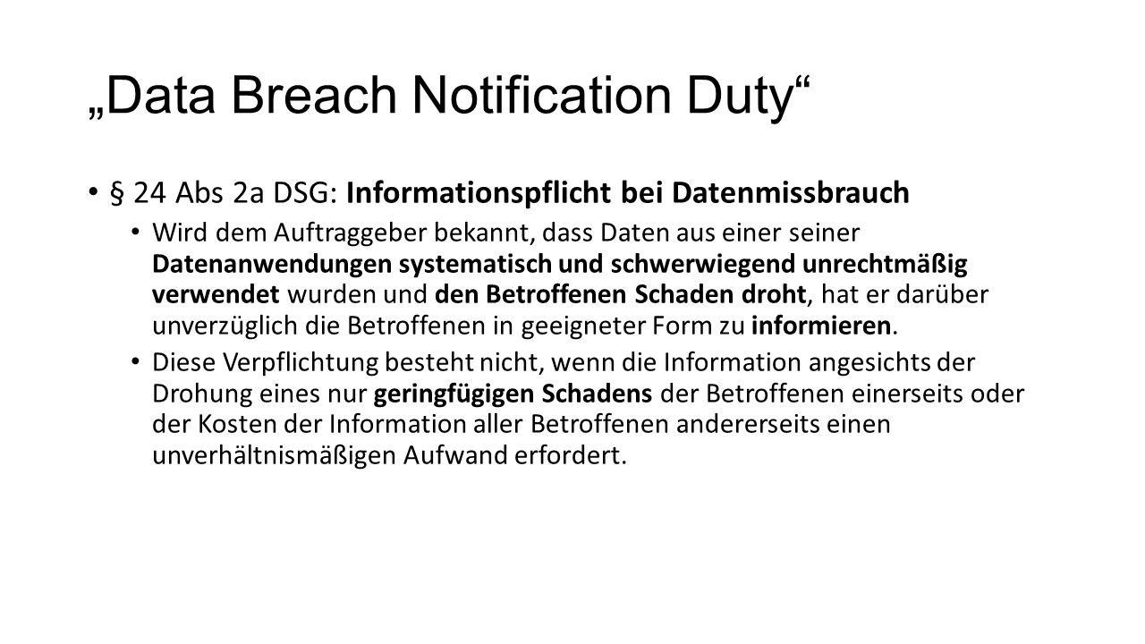 """""""Data Breach Notification Duty § 24 Abs 2a DSG: Informationspflicht bei Datenmissbrauch Wird dem Auftraggeber bekannt, dass Daten aus einer seiner Datenanwendungen systematisch und schwerwiegend unrechtmäßig verwendet wurden und den Betroffenen Schaden droht, hat er darüber unverzüglich die Betroffenen in geeigneter Form zu informieren."""