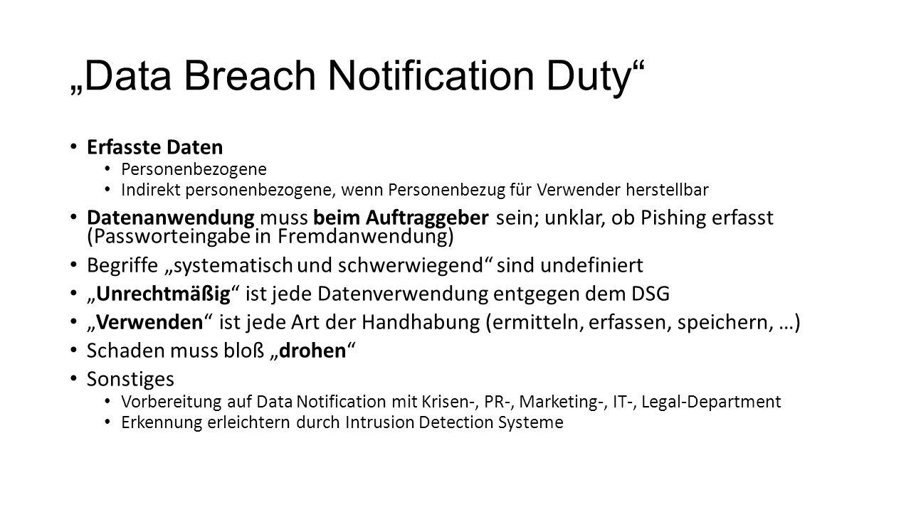 """""""Data Breach Notification Duty Erfasste Daten Personenbezogene Indirekt personenbezogene, wenn Personenbezug für Verwender herstellbar Datenanwendung muss beim Auftraggeber sein; unklar, ob Pishing erfasst (Passworteingabe in Fremdanwendung) Begriffe """"systematisch und schwerwiegend sind undefiniert """"Unrechtmäßig ist jede Datenverwendung entgegen dem DSG """"Verwenden ist jede Art der Handhabung (ermitteln, erfassen, speichern, …) Schaden muss bloß """"drohen Sonstiges Vorbereitung auf Data Notification mit Krisen-, PR-, Marketing-, IT-, Legal-Department Erkennung erleichtern durch Intrusion Detection Systeme"""
