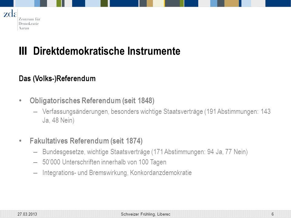 III Direktdemokratische Instrumente Das (Volks-)Referendum Obligatorisches Referendum (seit 1848) – Verfassungsänderungen, besonders wichtige Staatsverträge (191 Abstimmungen: 143 Ja, 48 Nein) Fakultatives Referendum (seit 1874) – Bundesgesetze, wichtige Staatsverträge (171 Abstimmungen: 94 Ja, 77 Nein) – 50'000 Unterschriften innerhalb von 100 Tagen – Integrations- und Bremswirkung, Konkordanzdemokratie 27.03.2013Schweizer Frühling, Liberec6