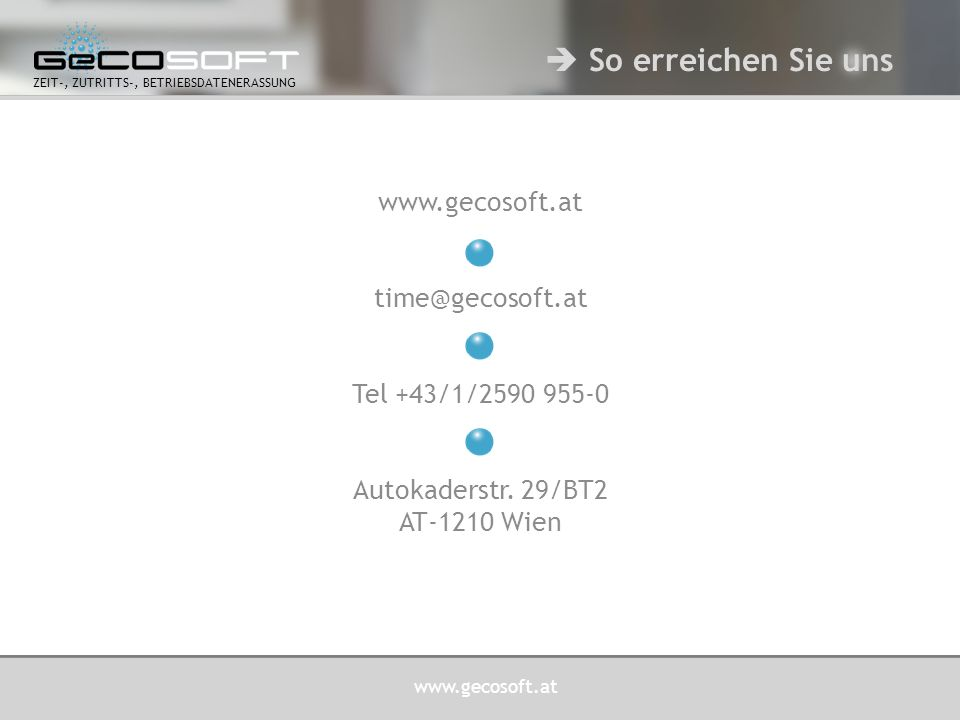 www.gecosoft.at ZEIT-, ZUTRITTS-, BETRIEBSDATENERASSUNG www.gecosoft.at time@gecosoft.at Tel +43/1/2590 955-0 Autokaderstr. 29/BT2 AT-1210 Wien  So e