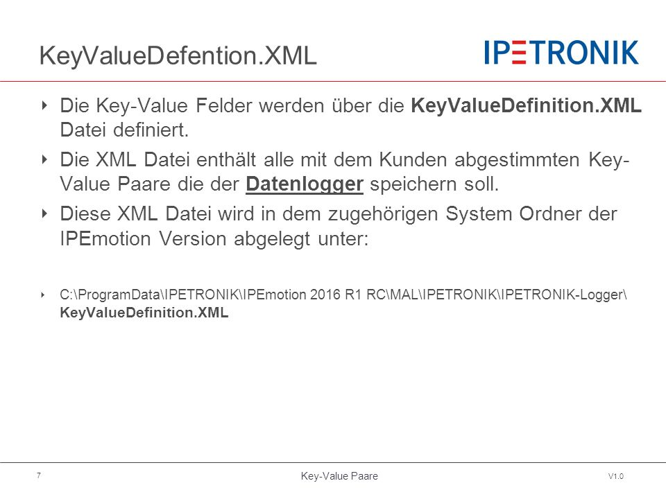 Key-Value Paare V1.0 7 KeyValueDefention.XML ‣ Die Key-Value Felder werden über die KeyValueDefinition.XML Datei definiert.