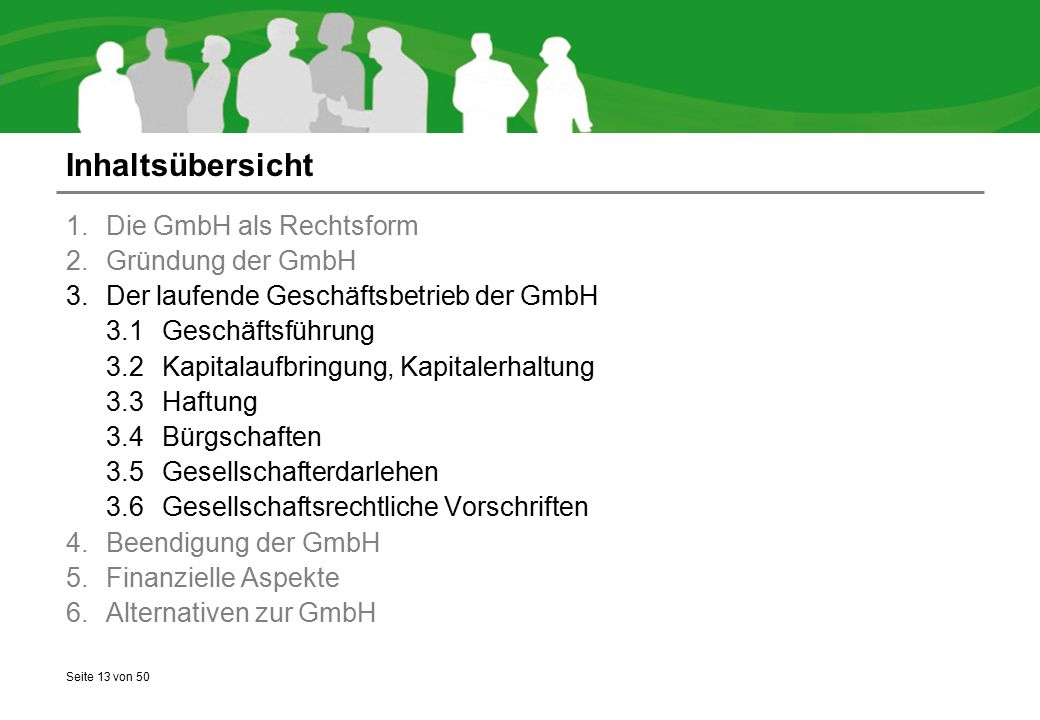 Seite 13 von 50 Inhaltsübersicht 1.Die GmbH als Rechtsform 2.Gründung der GmbH 3.Der laufende Geschäftsbetrieb der GmbH 3.1Geschäftsführung 3.2Kapitalaufbringung, Kapitalerhaltung 3.3Haftung 3.4Bürgschaften 3.5Gesellschafterdarlehen 3.6Gesellschaftsrechtliche Vorschriften 4.Beendigung der GmbH 5.Finanzielle Aspekte 6.Alternativen zur GmbH