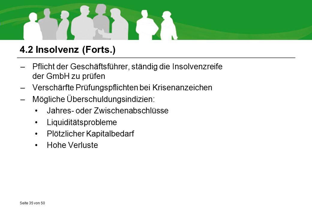 Seite 35 von 50 4.2 Insolvenz (Forts.) –Pflicht der Geschäftsführer, ständig die Insolvenzreife der GmbH zu prüfen –Verschärfte Prüfungspflichten bei