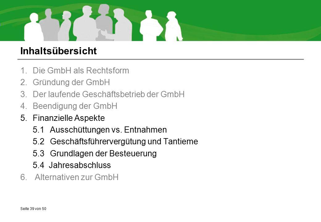 Seite 39 von 50 Inhaltsübersicht 1.Die GmbH als Rechtsform 2.Gründung der GmbH 3.Der laufende Geschäftsbetrieb der GmbH 4.Beendigung der GmbH 5.Finanzielle Aspekte 5.1Ausschüttungen vs.