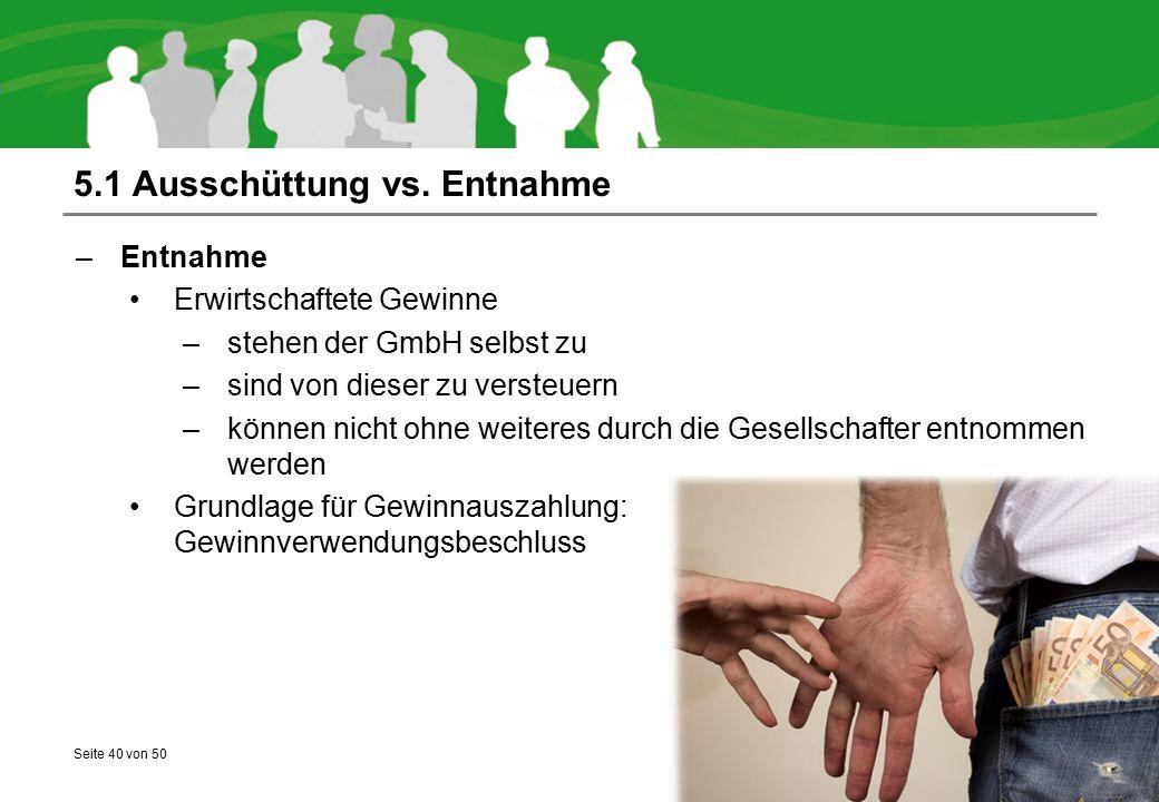 Seite 40 von 50 5.1 Ausschüttung vs. Entnahme –Entnahme Erwirtschaftete Gewinne –stehen der GmbH selbst zu –sind von dieser zu versteuern –können nich
