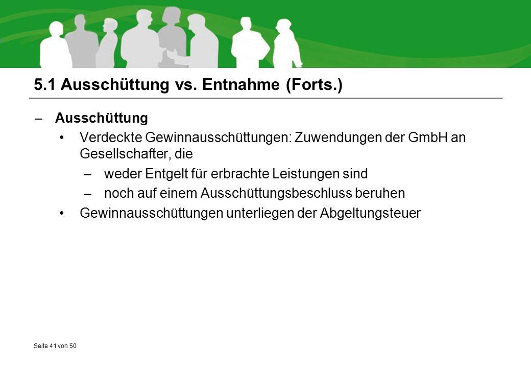 Seite 41 von 50 5.1 Ausschüttung vs. Entnahme (Forts.) –Ausschüttung Verdeckte Gewinnausschüttungen: Zuwendungen der GmbH an Gesellschafter, die –wede