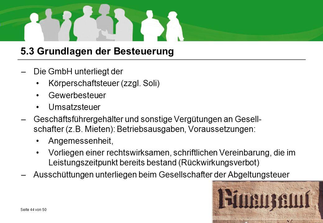 Seite 44 von 50 5.3 Grundlagen der Besteuerung –Die GmbH unterliegt der Körperschaftsteuer (zzgl. Soli) Gewerbesteuer Umsatzsteuer –Geschäftsführergeh