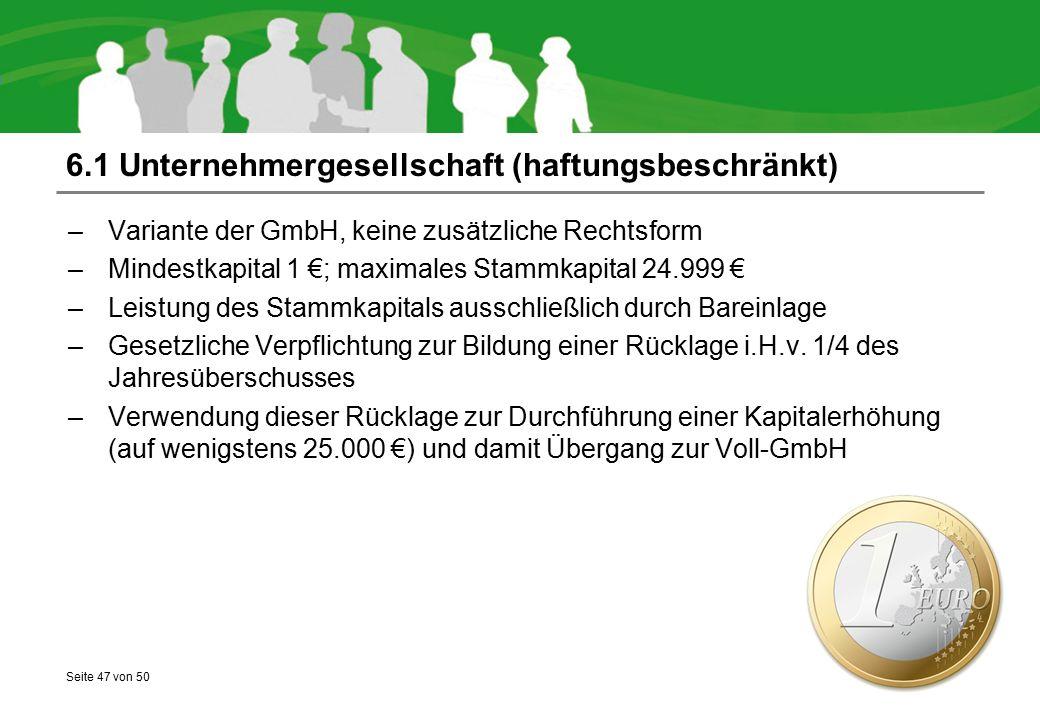 Seite 47 von 50 6.1 Unternehmergesellschaft (haftungsbeschränkt) –Variante der GmbH, keine zusätzliche Rechtsform –Mindestkapital 1 €; maximales Stamm